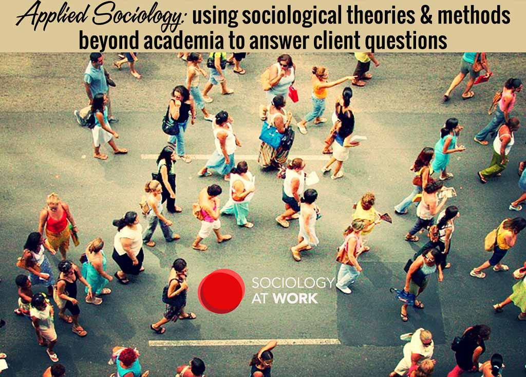 Applied Sociology: using sociological theories & methods beyond academia to answer client questions